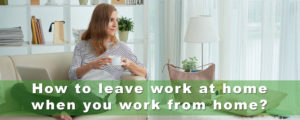 How to leave work at home when you work from home?
